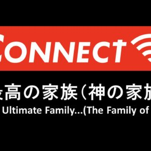 CONNECT Part 3 最高の家族(神の家族)The Ultimate Family…(The Family of God) by Pastor Ryan Kaylor