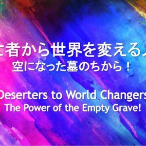 逃亡者から世界を変える人へー空になった墓のちから!Deserters to World Changers-The Power of the Empty Grave! by Ryan Kaylor